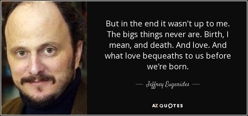 But in the end it wasn't up to me. The bigs things never are. Birth, I mean, and death. And love. And what love bequeaths to us before we're born. - Jeffrey Eugenides