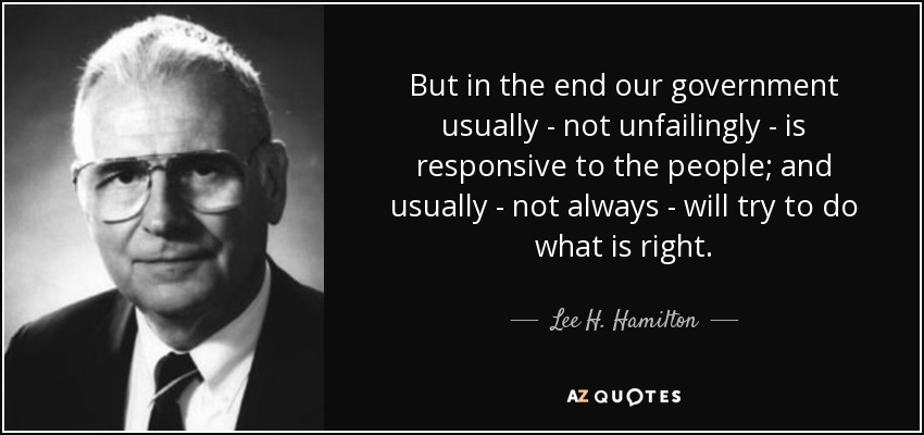 But in the end our government usually - not unfailingly - is responsive to the people; and usually - not always - will try to do what is right. - Lee H. Hamilton
