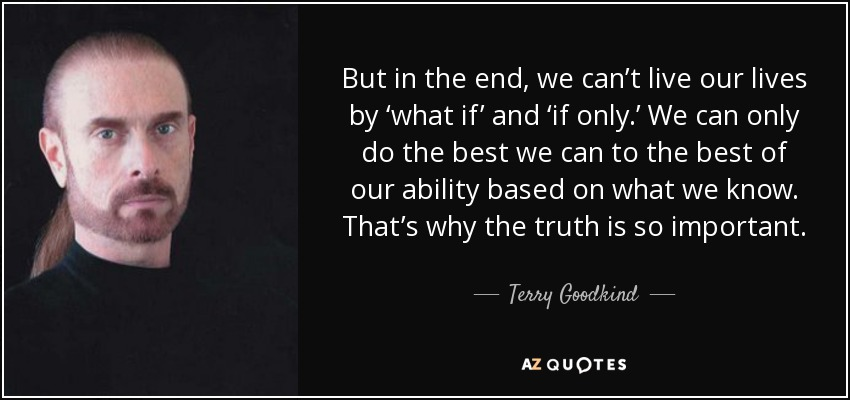 But in the end, we can't live our lives by 'what if' and 'if only.' We can only do the best we can to the best of our ability based on what we know. That's why the truth is so important. - Terry Goodkind