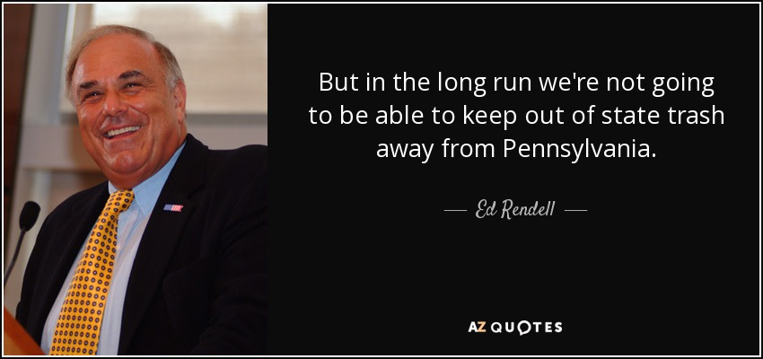 But in the long run we're not going to be able to keep out of state trash away from Pennsylvania. - Ed Rendell