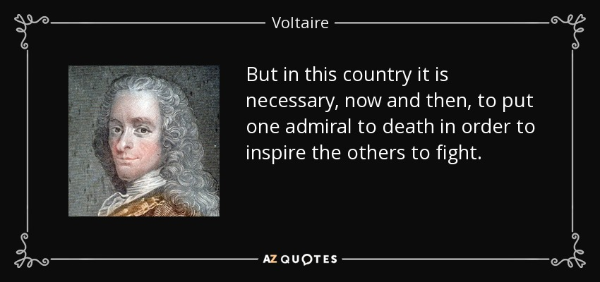 But in this country it is necessary, now and then, to put one admiral to death in order to inspire the others to fight. - Voltaire
