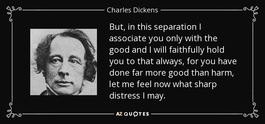 But, in this separation I associate you only with the good and I will faithfully hold you to that always, for you have done far more good than harm, let me feel now what sharp distress I may. - Charles Dickens