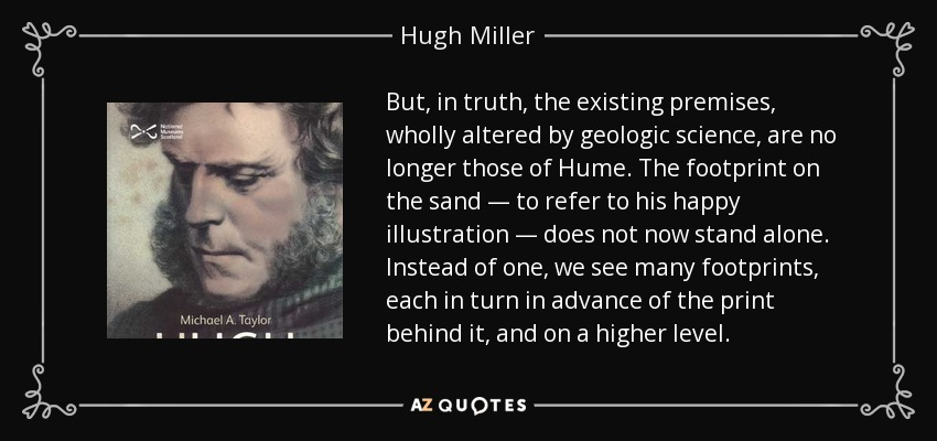 But, in truth, the existing premises, wholly altered by geologic science, are no longer those of Hume. The footprint on the sand — to refer to his happy illustration — does not now stand alone. Instead of one, we see many footprints, each in turn in advance of the print behind it, and on a higher level. - Hugh Miller