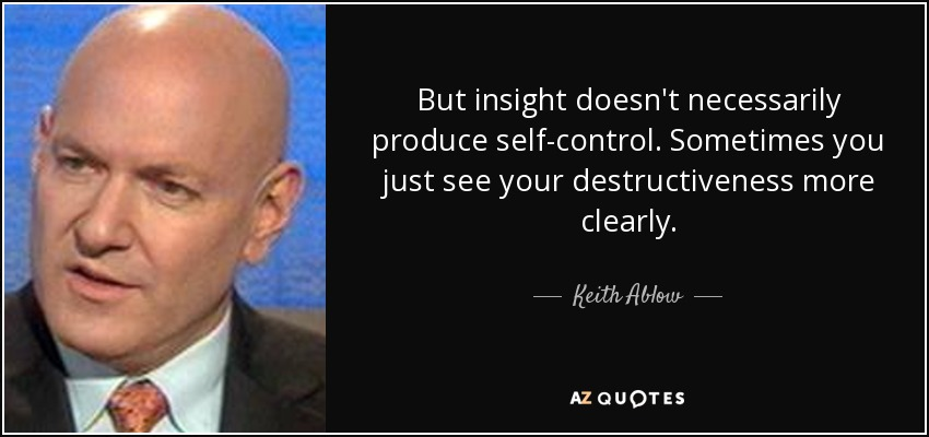 But insight doesn't necessarily produce self-control. Sometimes you just see your destructiveness more clearly. - Keith Ablow