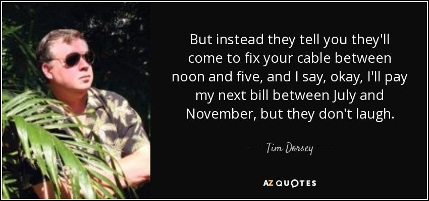 But instead they tell you they'll come to fix your cable between noon and five, and I say, okay, I'll pay my next bill between July and November, but they don't laugh. - Tim Dorsey