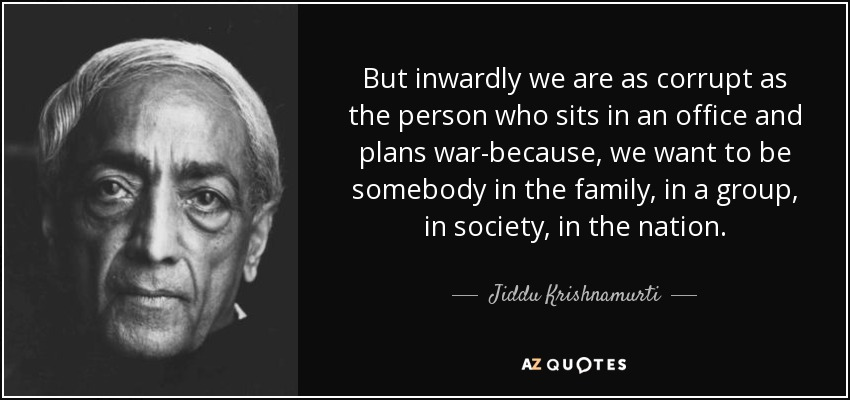 But inwardly we are as corrupt as the person who sits in an office and plans war-because, we want to be somebody in the family, in a group, in society, in the nation. - Jiddu Krishnamurti