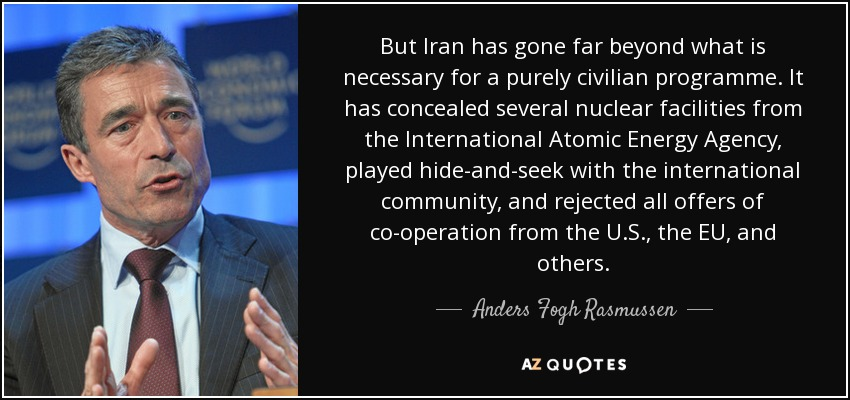 But Iran has gone far beyond what is necessary for a purely civilian programme. It has concealed several nuclear facilities from the International Atomic Energy Agency, played hide-and-seek with the international community, and rejected all offers of co-operation from the U.S., the EU, and others. - Anders Fogh Rasmussen