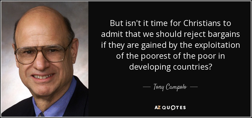But isn't it time for Christians to admit that we should reject bargains if they are gained by the exploitation of the poorest of the poor in developing countries? - Tony Campolo