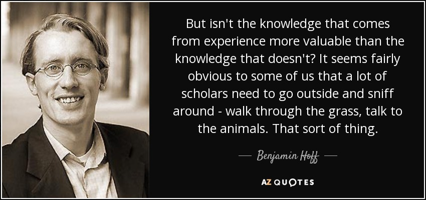 But isn't the knowledge that comes from experience more valuable than the knowledge that doesn't? It seems fairly obvious to some of us that a lot of scholars need to go outside and sniff around - walk through the grass, talk to the animals. That sort of thing. - Benjamin Hoff