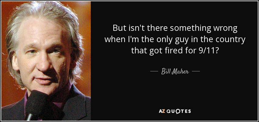 But isn't there something wrong when I'm the only guy in the country that got fired for 9/11? - Bill Maher