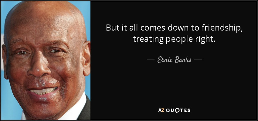 But it all comes down to friendship, treating people right. - Ernie Banks