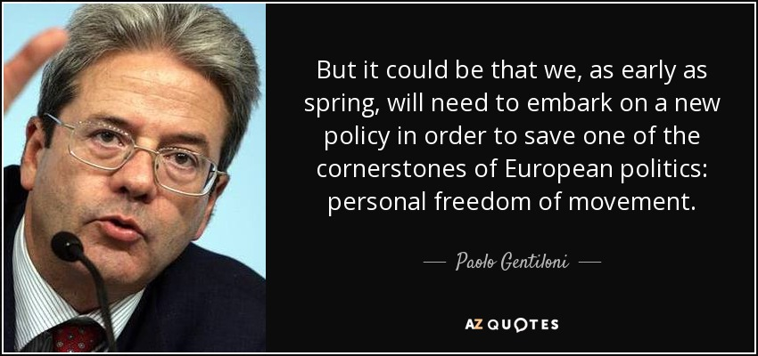 But it could be that we, as early as spring, will need to embark on a new policy in order to save one of the cornerstones of European politics: personal freedom of movement. - Paolo Gentiloni
