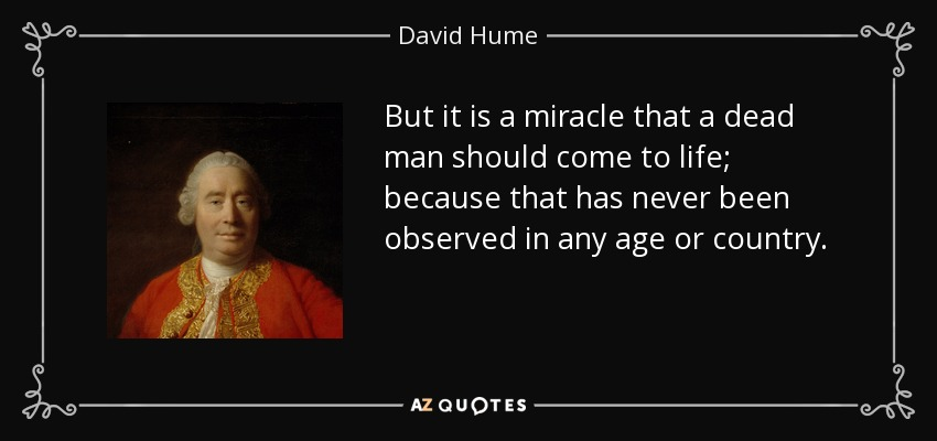But it is a miracle that a dead man should come to life; because that has never been observed in any age or country. - David Hume