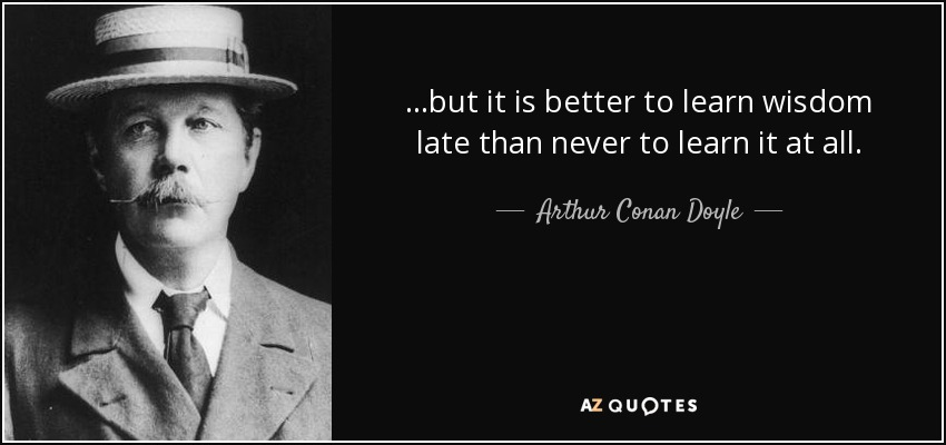 …but it is better to learn wisdom late than never to learn it at all. - Arthur Conan Doyle