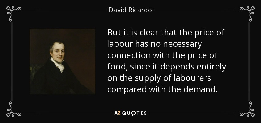 But it is clear that the price of labour has no necessary connection with the price of food, since it depends entirely on the supply of labourers compared with the demand. - David Ricardo