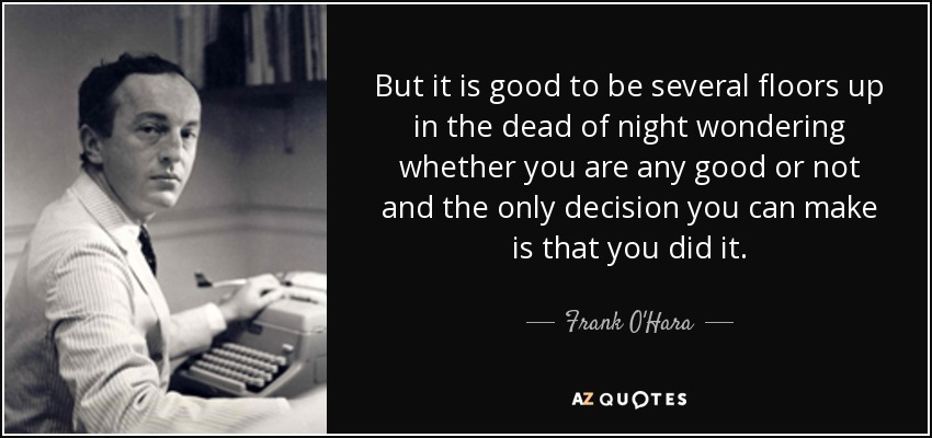 But it is good to be several floors up in the dead of night wondering whether you are any good or not and the only decision you can make is that you did it. - Frank O'Hara