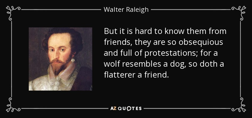 But it is hard to know them from friends, they are so obsequious and full of protestations; for a wolf resembles a dog, so doth a flatterer a friend. - Walter Raleigh