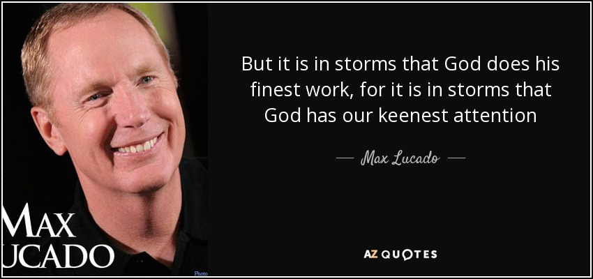 But it is in storms that God does his finest work, for it is in storms that God has our keenest attention - Max Lucado