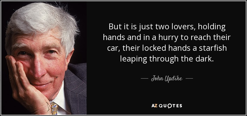 But it is just two lovers, holding hands and in a hurry to reach their car, their locked hands a starfish leaping through the dark. - John Updike
