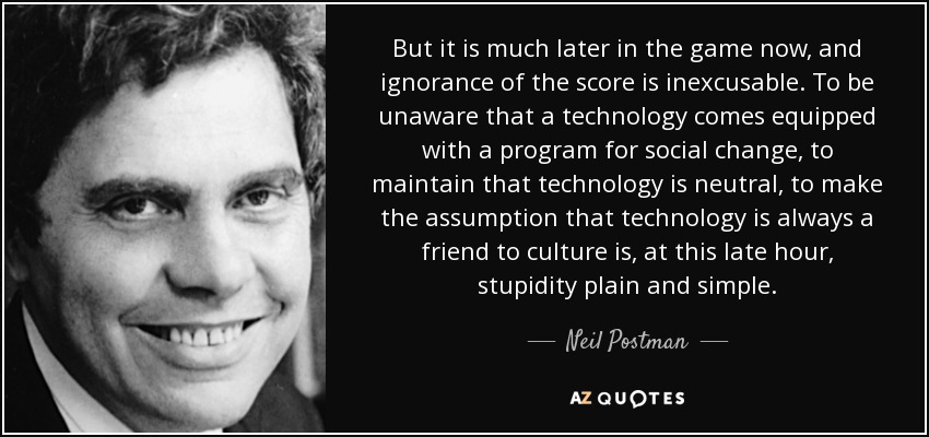 But it is much later in the game now, and ignorance of the score is inexcusable. To be unaware that a technology comes equipped with a program for social change, to maintain that technology is neutral, to make the assumption that technology is always a friend to culture is, at this late hour, stupidity plain and simple. - Neil Postman