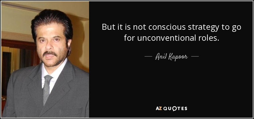But it is not conscious strategy to go for unconventional roles. - Anil Kapoor