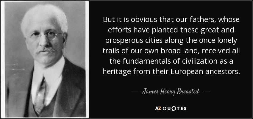 But it is obvious that our fathers, whose efforts have planted these great and prosperous cities along the once lonely trails of our own broad land, received all the fundamentals of civilization as a heritage from their European ancestors. - James Henry Breasted