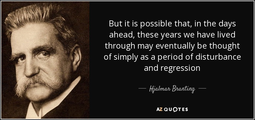But it is possible that, in the days ahead, these years we have lived through may eventually be thought of simply as a period of disturbance and regression - Hjalmar Branting