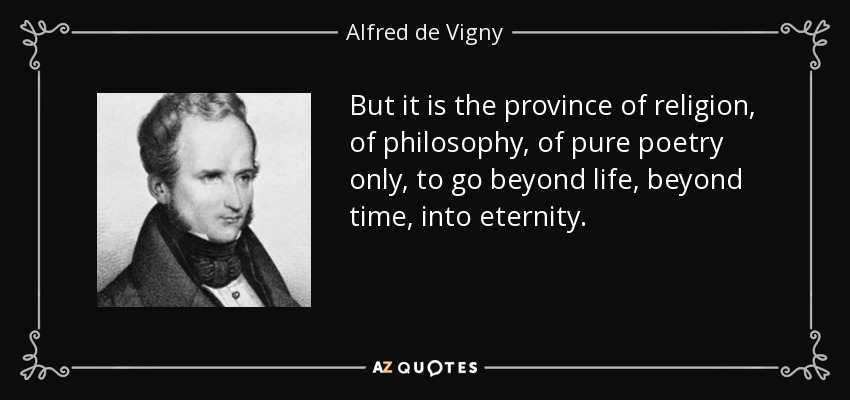 But it is the province of religion, of philosophy, of pure poetry only, to go beyond life, beyond time, into eternity. - Alfred de Vigny