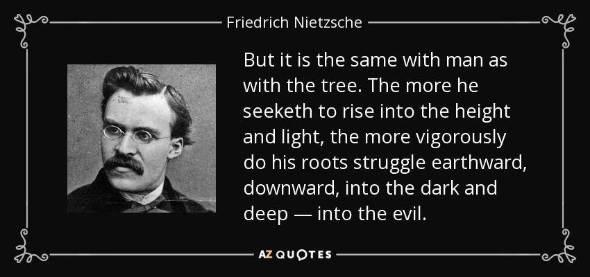 But it is the same with man as with the tree. The more he seeketh to rise into the height and light, the more vigorously do his roots struggle earthward, downward, into the dark and deep — into the evil. - Friedrich Nietzsche