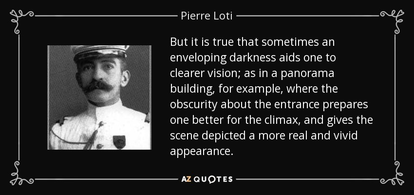 But it is true that sometimes an enveloping darkness aids one to clearer vision; as in a panorama building, for example, where the obscurity about the entrance prepares one better for the climax, and gives the scene depicted a more real and vivid appearance. - Pierre Loti