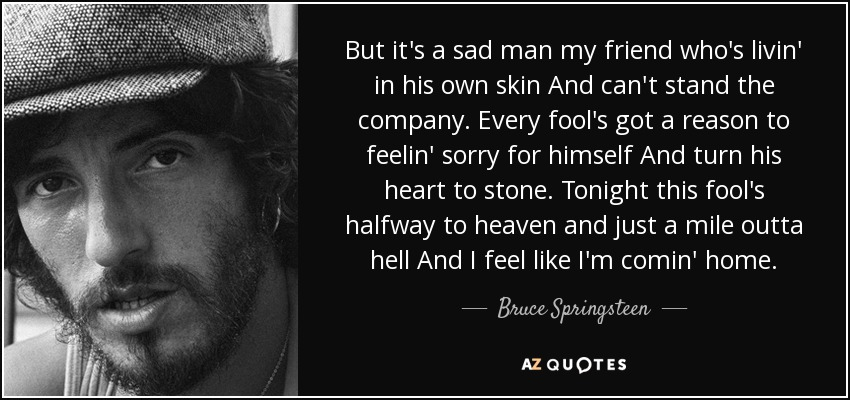 But it's a sad man my friend who's livin' in his own skin And can't stand the company. Every fool's got a reason to feelin' sorry for himself And turn his heart to stone. Tonight this fool's halfway to heaven and just a mile outta hell And I feel like I'm comin' home. - Bruce Springsteen