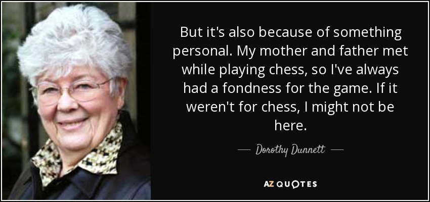 But it's also because of something personal. My mother and father met while playing chess, so I've always had a fondness for the game. If it weren't for chess, I might not be here. - Dorothy Dunnett