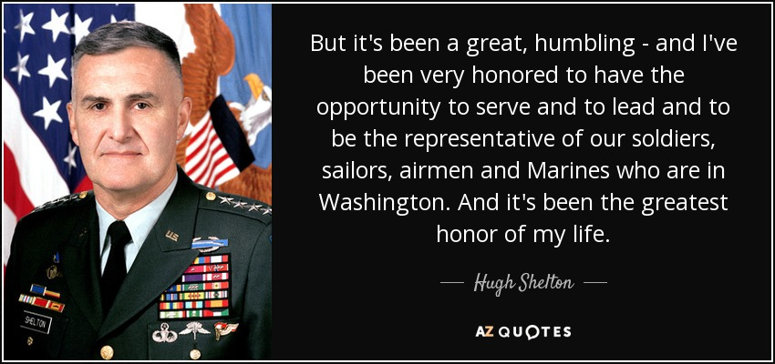 But it's been a great, humbling - and I've been very honored to have the opportunity to serve and to lead and to be the representative of our soldiers, sailors, airmen and Marines who are in Washington. And it's been the greatest honor of my life. - Hugh Shelton