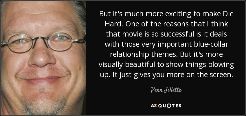 But it's much more exciting to make Die Hard. One of the reasons that I think that movie is so successful is it deals with those very important blue-collar relationship themes. But it's more visually beautiful to show things blowing up. It just gives you more on the screen. - Penn Jillette