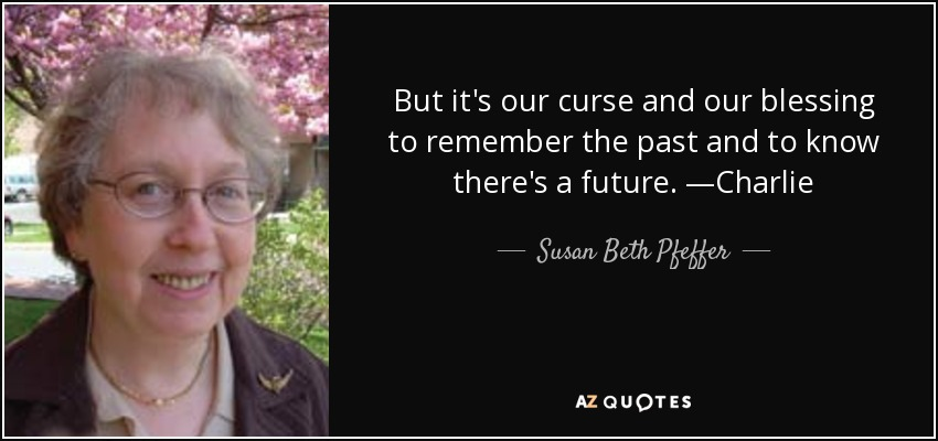 But it's our curse and our blessing to remember the past and to know there's a future. —Charlie - Susan Beth Pfeffer