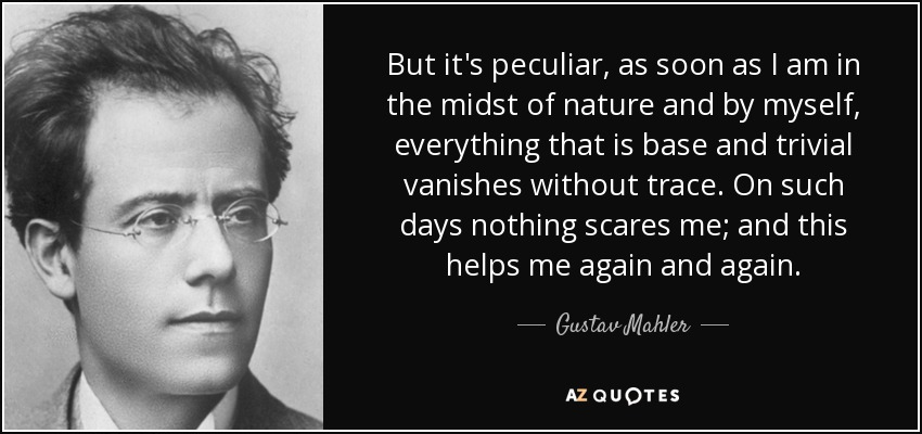 But it's peculiar, as soon as I am in the midst of nature and by myself, everything that is base and trivial vanishes without trace. On such days nothing scares me; and this helps me again and again. - Gustav Mahler