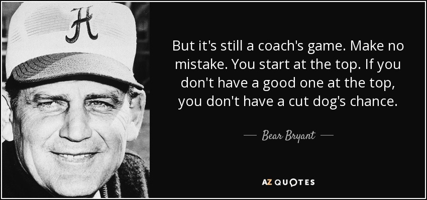 But it's still a coach's game. Make no mistake. You start at the top. If you don't have a good one at the top, you don't have a cut dog's chance. If you do, the rest falls into place. You have to have good assistants, and a lot of things, but first you have to have the chairman of the board. - Bear Bryant