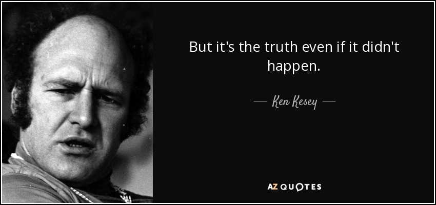 But it's the truth even if it didn't happen. - Ken Kesey