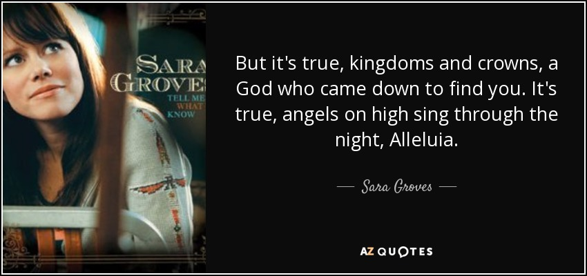But it's true, kingdoms and crowns, a God who came down to find you. It's true, angels on high sing through the night, Alleluia. - Sara Groves
