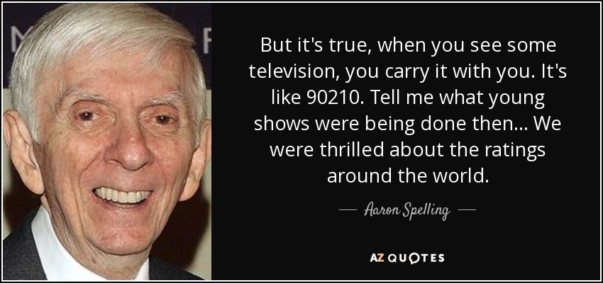 But it's true, when you see some television, you carry it with you. It's like 90210. Tell me what young shows were being done then... We were thrilled about the ratings around the world. - Aaron Spelling