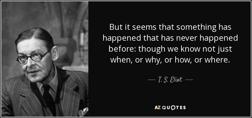 But it seems that something has happened that has never happened before: though we know not just when, or why, or how, or where. - T. S. Eliot