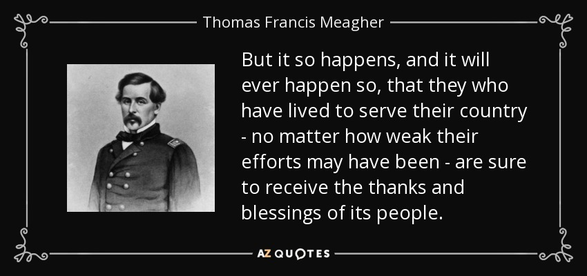 But it so happens, and it will ever happen so, that they who have lived to serve their country - no matter how weak their efforts may have been - are sure to receive the thanks and blessings of its people. - Thomas Francis Meagher