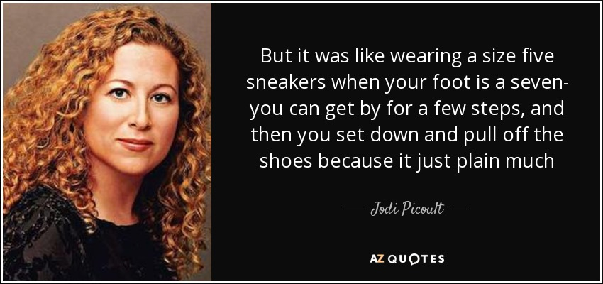 But it was like wearing a size five sneakers when your foot is a seven- you can get by for a few steps, and then you set down and pull off the shoes because it just plain much - Jodi Picoult