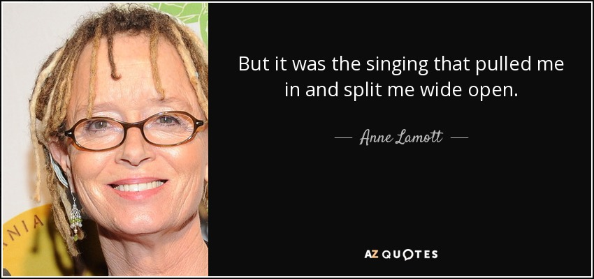 But it was the singing that pulled me in and split me wide open. - Anne Lamott