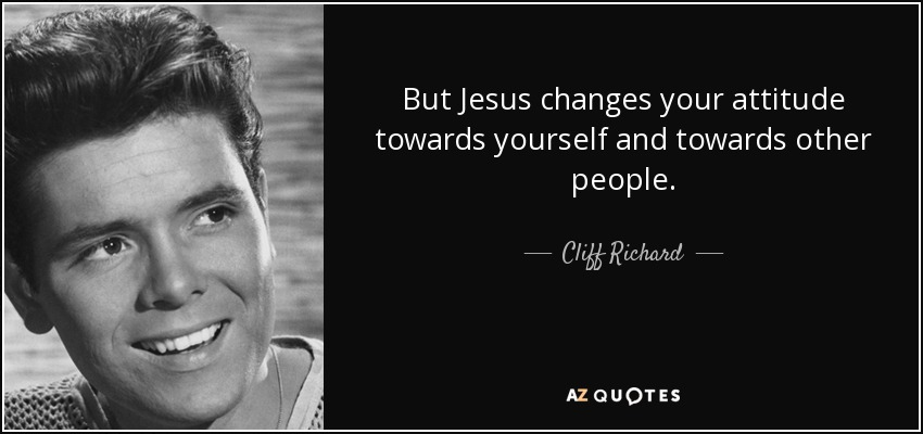 But Jesus changes your attitude towards yourself and towards other people. - Cliff Richard