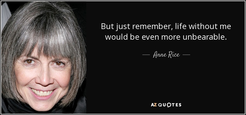 But just remember, life without me would be even more unbearable. - Anne Rice