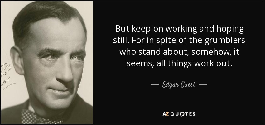 But keep on working and hoping still. For in spite of the grumblers who stand about, somehow, it seems, all things work out. - Edgar Guest