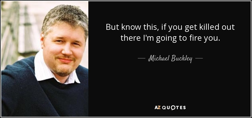 But know this, if you get killed out there I'm going to fire you. - Michael Buckley