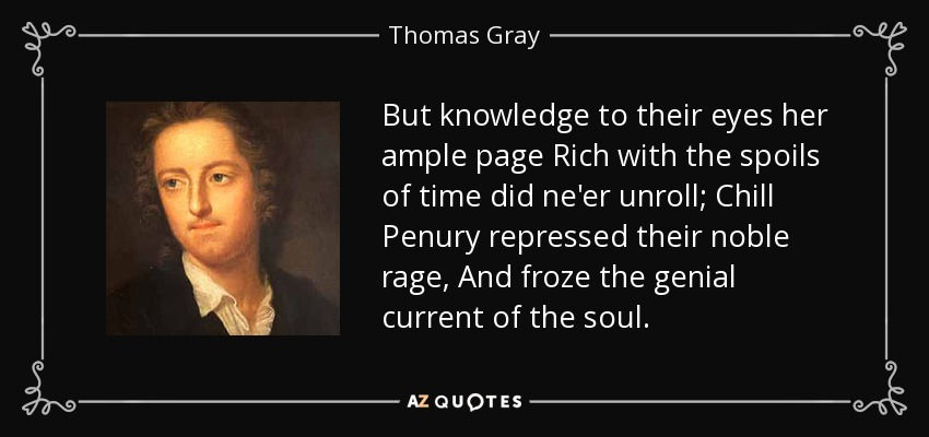 But knowledge to their eyes her ample page Rich with the spoils of time did ne'er unroll; Chill Penury repressed their noble rage, And froze the genial current of the soul. - Thomas Gray