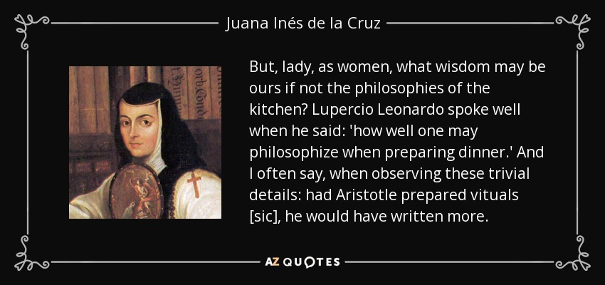 But, lady, as women, what wisdom may be ours if not the philosophies of the kitchen? Lupercio Leonardo spoke well when he said: 'how well one may philosophize when preparing dinner.' And I often say, when observing these trivial details: had Aristotle prepared vituals [sic], he would have written more. - Juana Inés de la Cruz
